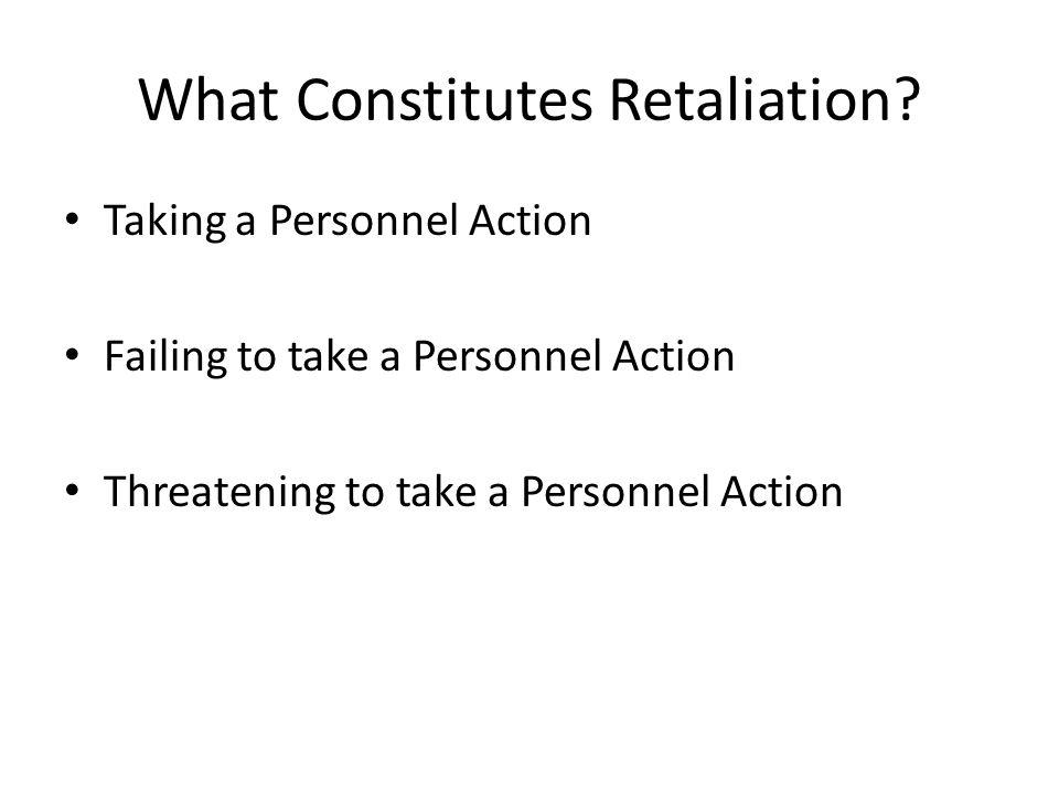 What Constitutes Retaliation? Taking a Personnel Action Failing to take a Personnel Action Threatening to take a Personnel Action