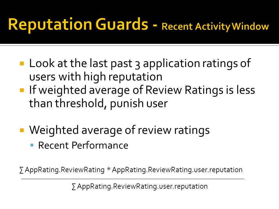  Look at the last past 3 application ratings of users with high reputation  If weighted average of Review Ratings is less than threshold, punish user  Weighted average of review ratings  Recent Performance ∑ AppRating.ReviewRating * AppRating.ReviewRating.user.reputation ∑ AppRating.ReviewRating.user.reputation