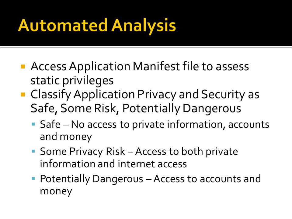  Access Application Manifest file to assess static privileges  Classify Application Privacy and Security as Safe, Some Risk, Potentially Dangerous  Safe – No access to private information, accounts and money  Some Privacy Risk – Access to both private information and internet access  Potentially Dangerous – Access to accounts and money
