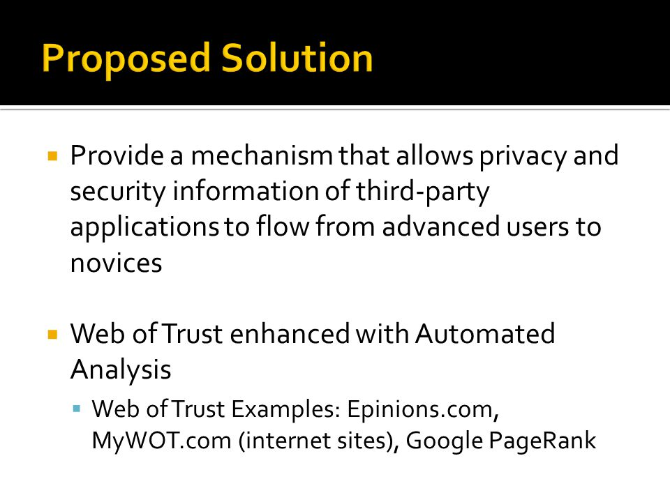  Provide a mechanism that allows privacy and security information of third-party applications to flow from advanced users to novices  Web of Trust enhanced with Automated Analysis  Web of Trust Examples: Epinions.com, MyWOT.com (internet sites), Google PageRank