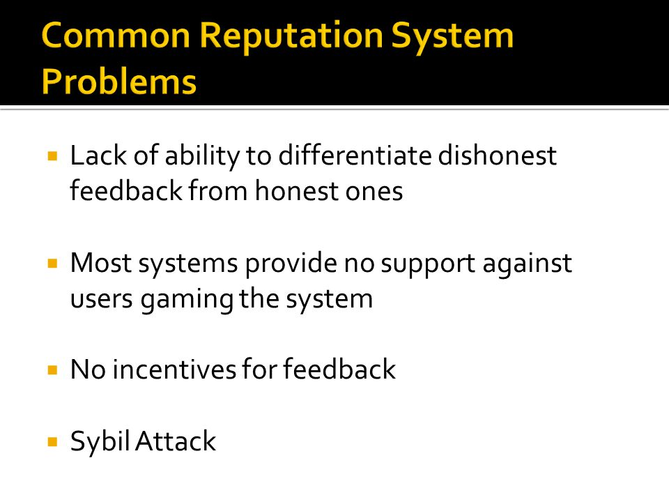  Lack of ability to differentiate dishonest feedback from honest ones  Most systems provide no support against users gaming the system  No incentives for feedback  Sybil Attack