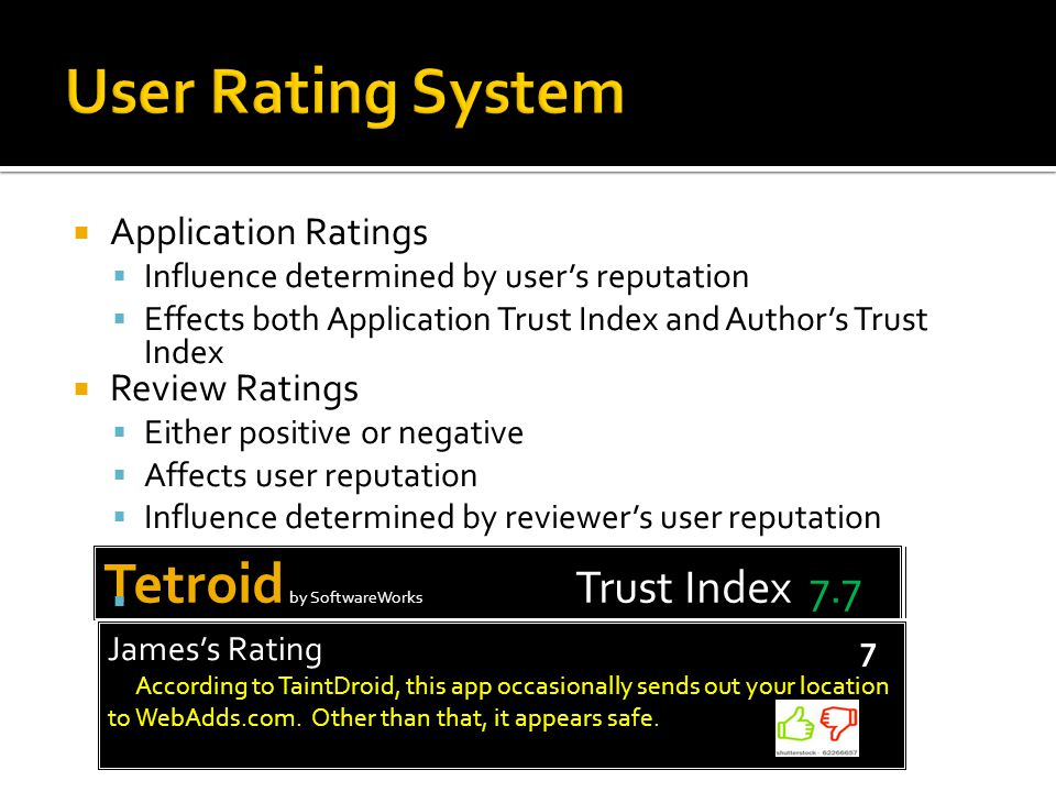 Tetroid by SoftwareWorks Trust Index 7.8 Tetroid by SoftwareWorks Trust Index 7.7  Application Ratings  Influence determined by user's reputation  Effects both Application Trust Index and Author's Trust Index  Review Ratings  Either positive or negative  Affects user reputation  Influence determined by reviewer's user reputation    James's Rating 7 According to TaintDroid, this app occasionally sends out your location to WebAdds.com.