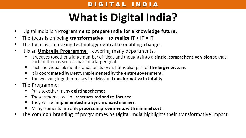 D I G I T A L I N D I A What is Digital India?  Digital India is a Programme to prepare India for a knowledge future.  The focus is on being transfo
