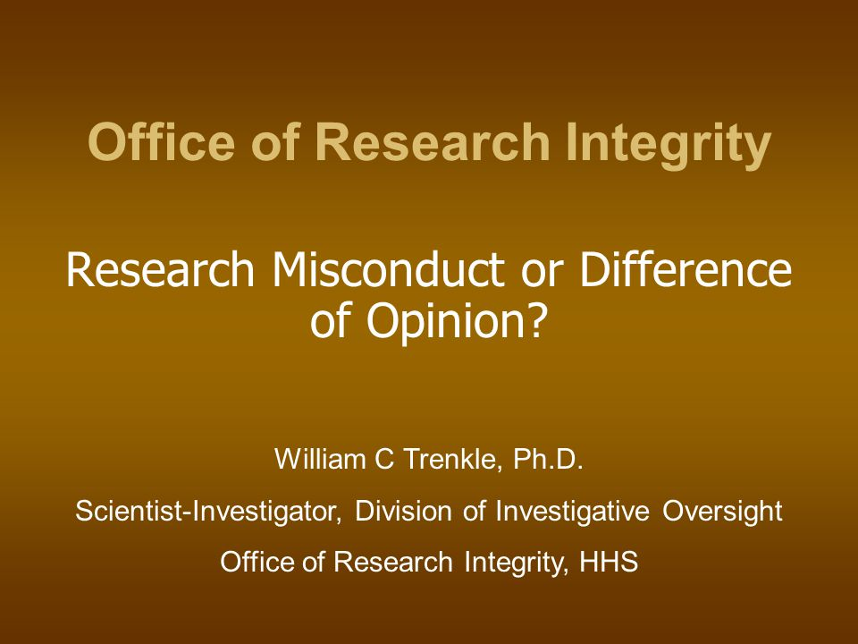 Office of Research Integrity Research Misconduct or Difference of Opinion? William C Trenkle, Ph.D. Scientist-Investigator, Division of Investigative