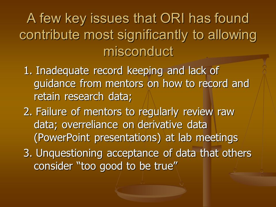 A few key issues that ORI has found contribute most significantly to allowing misconduct 1. Inadequate record keeping and lack of guidance from mentor