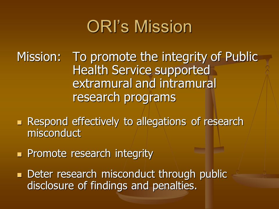ORI's Mission Mission: To promote the integrity of Public Health Service supported extramural and intramural research programs Respond effectively to