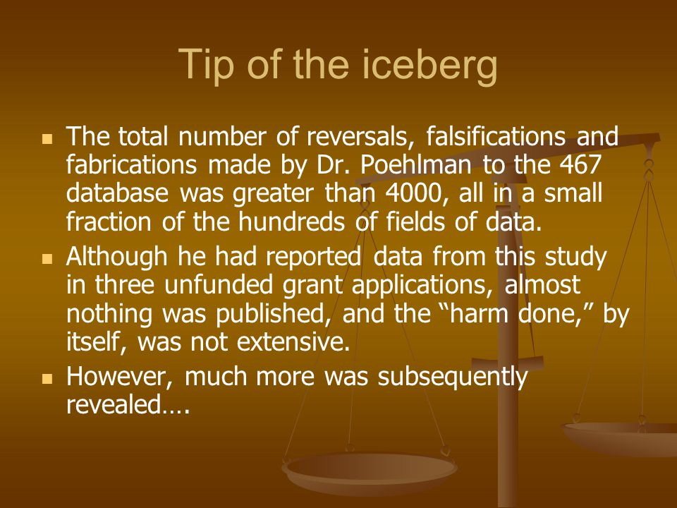 Tip of the iceberg The total number of reversals, falsifications and fabrications made by Dr. Poehlman to the 467 database was greater than 4000, all