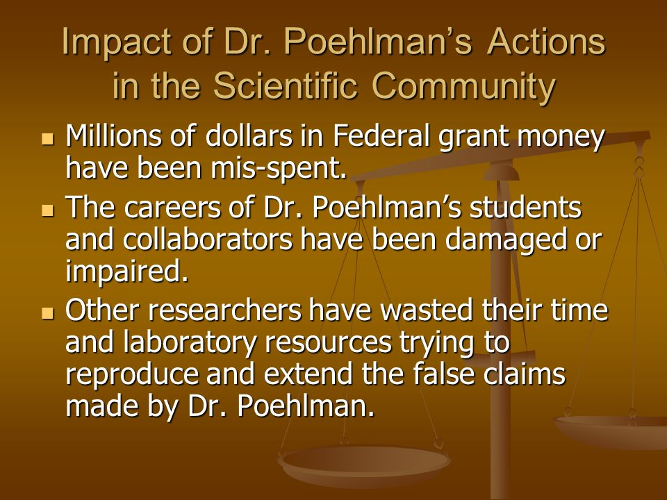 Impact of Dr. Poehlman's Actions in the Scientific Community Millions of dollars in Federal grant money have been mis-spent. Millions of dollars in Fe