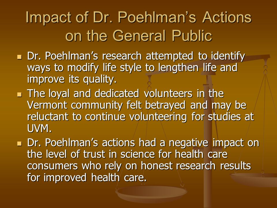Impact of Dr. Poehlman's Actions on the General Public Dr. Poehlman's research attempted to identify ways to modify life style to lengthen life and im