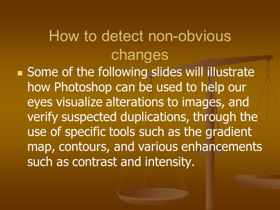 How to detect non-obvious changes Some of the following slides will illustrate how Photoshop can be used to help our eyes visualize alterations to ima