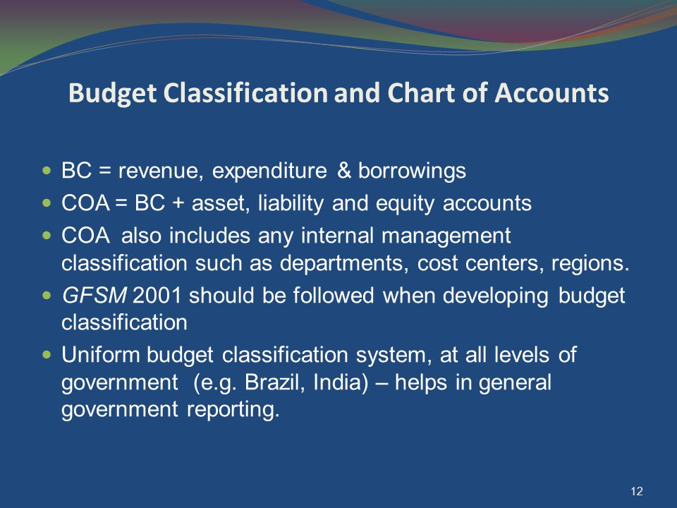 Budget Classification and Chart of Accounts BC = revenue, expenditure & borrowings COA = BC + asset, liability and equity accounts COA also includes any internal management classification such as departments, cost centers, regions.