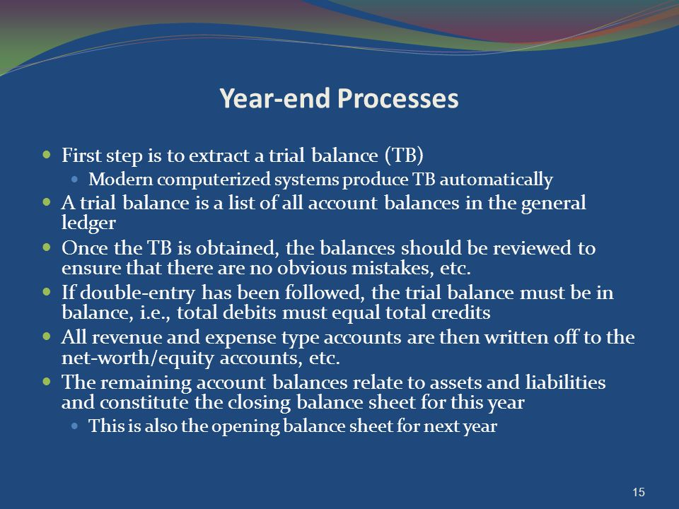 Year-end Processes First step is to extract a trial balance (TB) Modern computerized systems produce TB automatically A trial balance is a list of all account balances in the general ledger Once the TB is obtained, the balances should be reviewed to ensure that there are no obvious mistakes, etc.