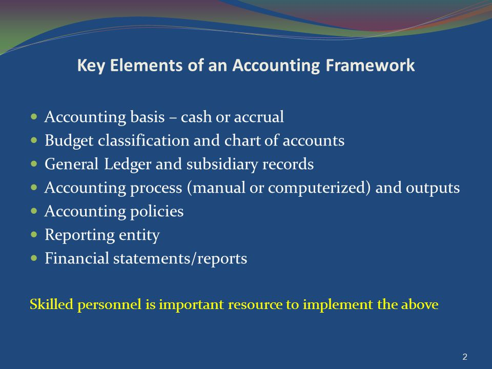 Key Elements of an Accounting Framework Accounting basis – cash or accrual Budget classification and chart of accounts General Ledger and subsidiary records Accounting process (manual or computerized) and outputs Accounting policies Reporting entity Financial statements/reports Skilled personnel is important resource to implement the above 2