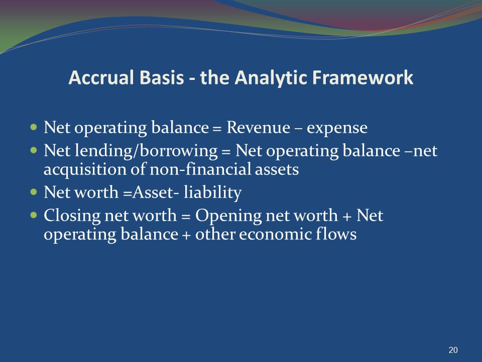 Accrual Basis - the Analytic Framework Net operating balance = Revenue – expense Net lending/borrowing = Net operating balance –net acquisition of non