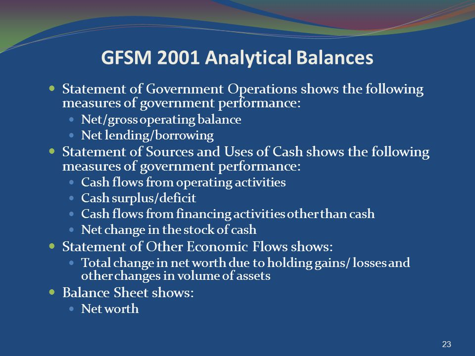 GFSM 2001 Analytical Balances Statement of Government Operations shows the following measures of government performance: Net/gross operating balance N