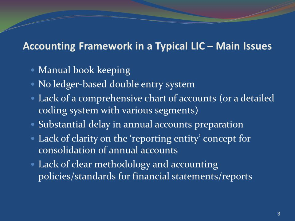 Accounting Framework in a Typical LIC – Main Issues Manual book keeping No ledger-based double entry system Lack of a comprehensive chart of accounts