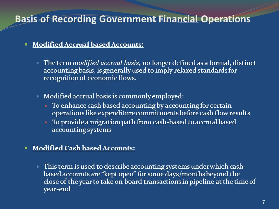7 Basis of Recording Government Financial Operations Modified Accrual based Accounts: The term modified accrual basis, no longer defined as a formal,