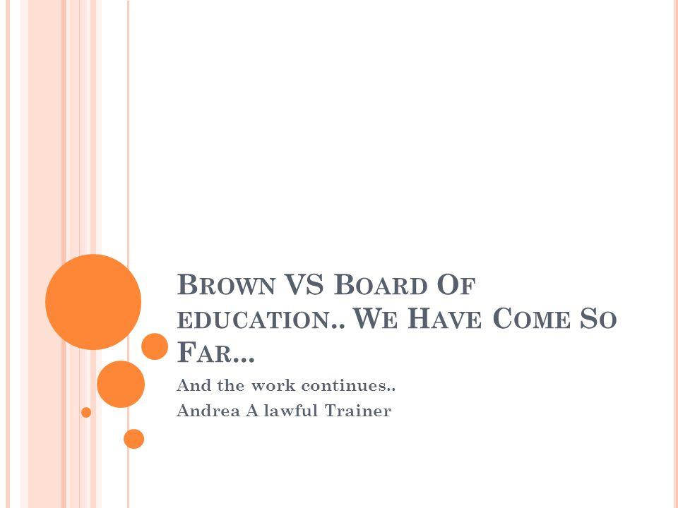 B ROWN VS B OARD O F EDUCATION.. W E H AVE C OME S O F AR...