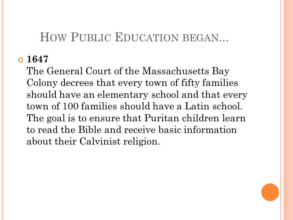 H OW P UBLIC E DUCATION BEGAN... 1647 The General Court of the Massachusetts Bay Colony decrees that every town of fifty families should have an eleme