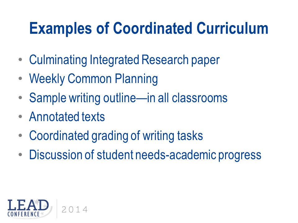 Examples of Coordinated Curriculum Culminating Integrated Research paper Weekly Common Planning Sample writing outline—in all classrooms Annotated texts Coordinated grading of writing tasks Discussion of student needs-academic progress