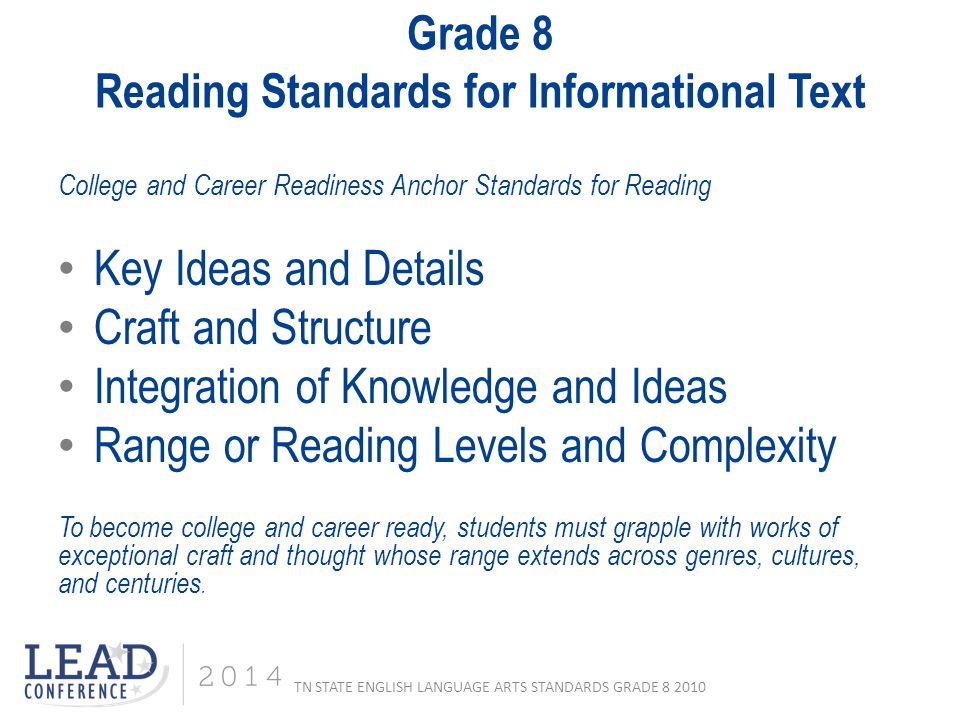 Grade 8 Reading Standards for Informational Text College and Career Readiness Anchor Standards for Reading Key Ideas and Details Craft and Structure Integration of Knowledge and Ideas Range or Reading Levels and Complexity To become college and career ready, students must grapple with works of exceptional craft and thought whose range extends across genres, cultures, and centuries.