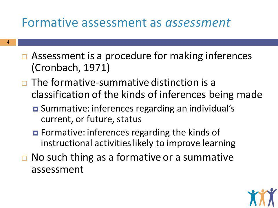 An inclusive definition 5 An assessment functions formatively: to the extent that evidence about student achievement is elicited, interpreted, and used by teachers, learners, or their peers, to make decisions about the next steps in instruction that are likely to be better, or better founded, than the decisions they would have taken in the absence of the evidence that was elicited. (Black & Wiliam, 2009 p.