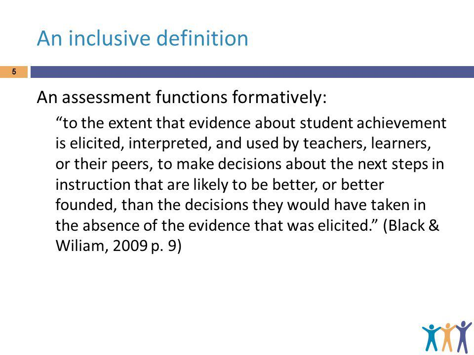 """An inclusive definition 5 An assessment functions formatively: """"to the extent that evidence about student achievement is elicited, interpreted, and us"""