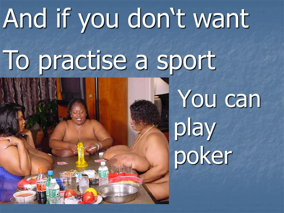 You can play poker You can play poker And if you don't want To practise a sport