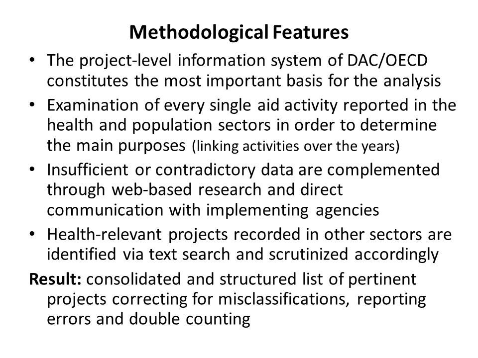 Methodological Features The project-level information system of DAC/OECD constitutes the most important basis for the analysis Examination of every single aid activity reported in the health and population sectors in order to determine the main purposes (linking activities over the years) Insufficient or contradictory data are complemented through web-based research and direct communication with implementing agencies Health-relevant projects recorded in other sectors are identified via text search and scrutinized accordingly Result: consolidated and structured list of pertinent projects correcting for misclassifications, reporting errors and double counting