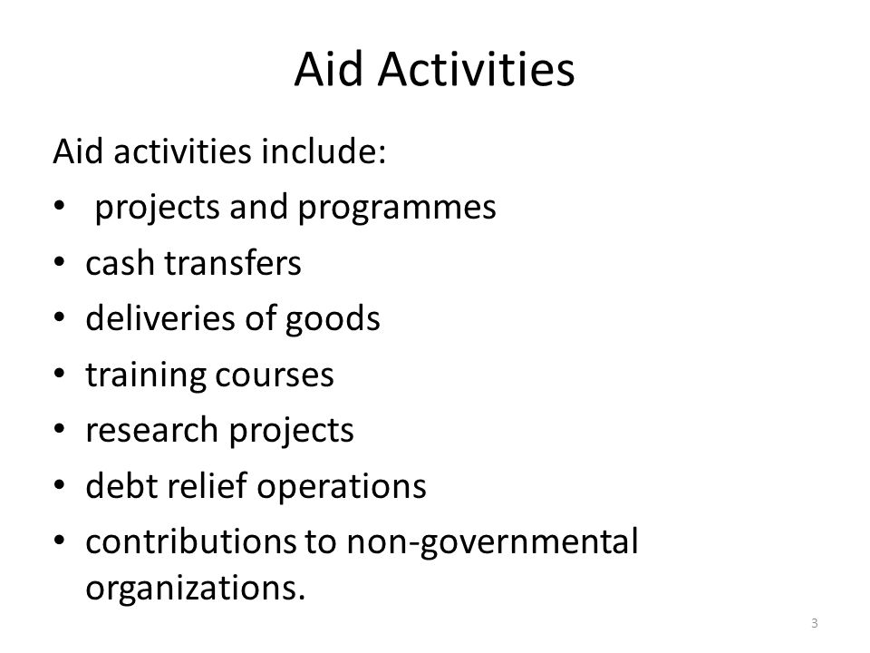 Aid Activities Aid activities include: projects and programmes cash transfers deliveries of goods training courses research projects debt relief operations contributions to non-governmental organizations.