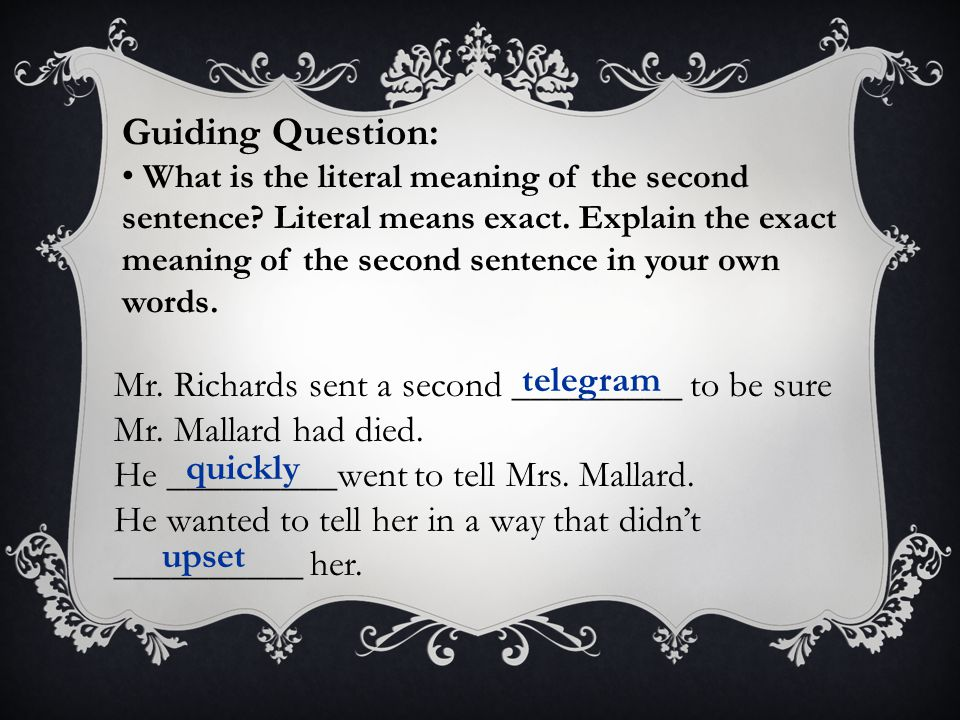 Mr. Richards sent a second _________ to be sure Mr. Mallard had died. He _________went to tell Mrs. Mallard. He wanted to tell her in a way that didn'