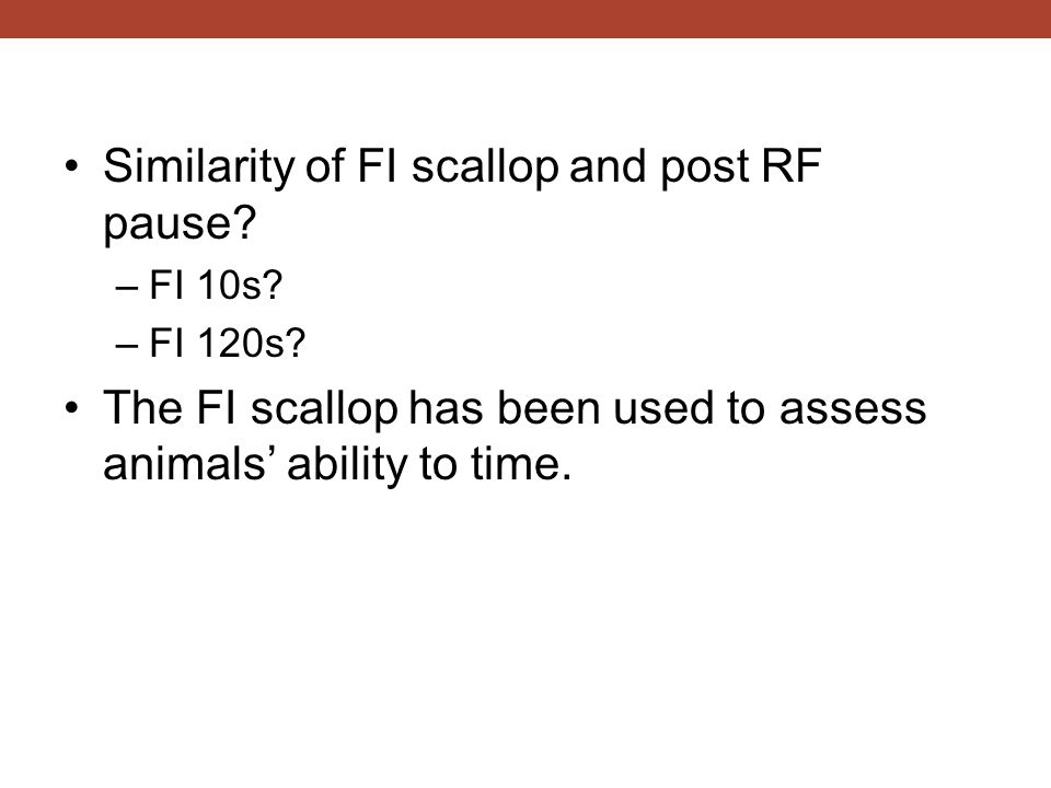 Similarity of FI scallop and post RF pause? –FI 10s? –FI 120s? The FI scallop has been used to assess animals' ability to time.