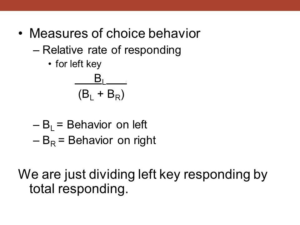Measures of choice behavior –Relative rate of responding for left key B L. (B L + B R ) –B L = Behavior on left –B R = Behavior on right We are just d