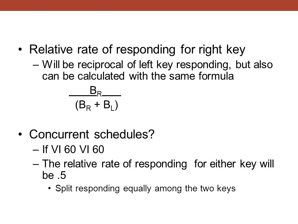 Relative rate of responding for right key –Will be reciprocal of left key responding, but also can be calculated with the same formula B R. (B R + B L