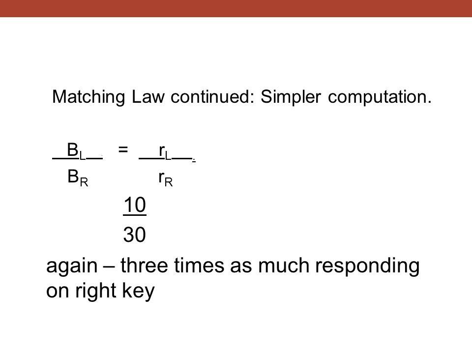 Matching Law continued: Simpler computation. B L. = r L. B R r R 10 30 again – three times as much responding on right key
