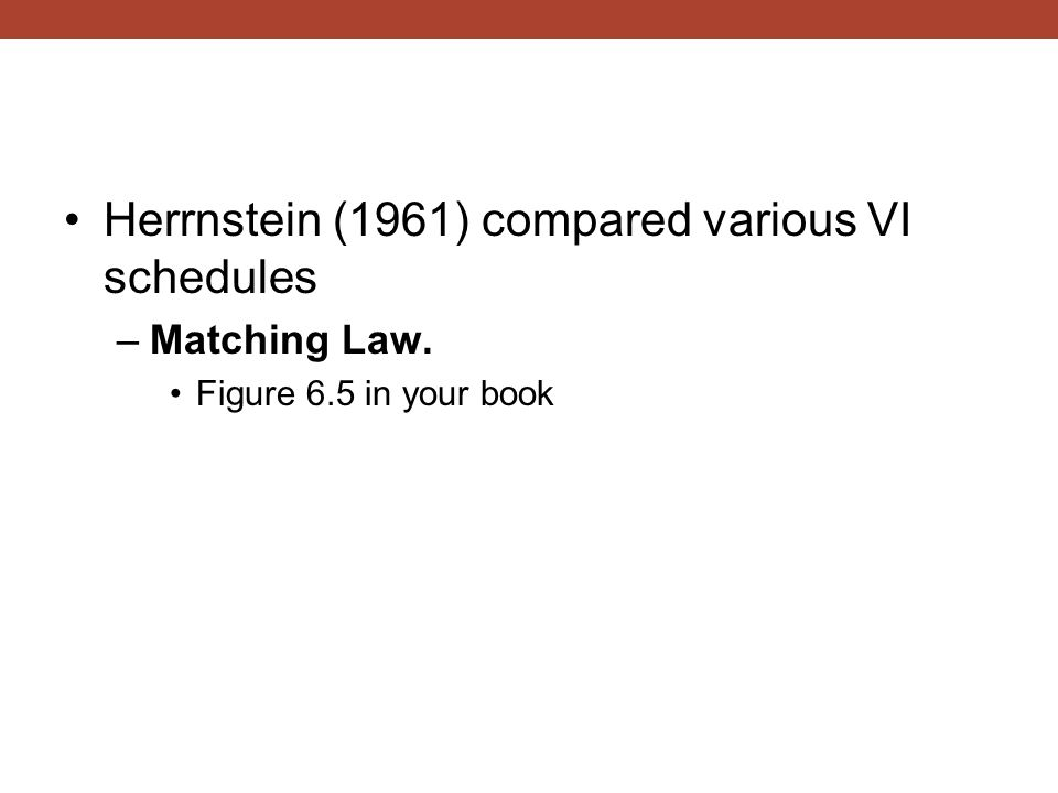 Herrnstein (1961) compared various VI schedules –Matching Law. Figure 6.5 in your book
