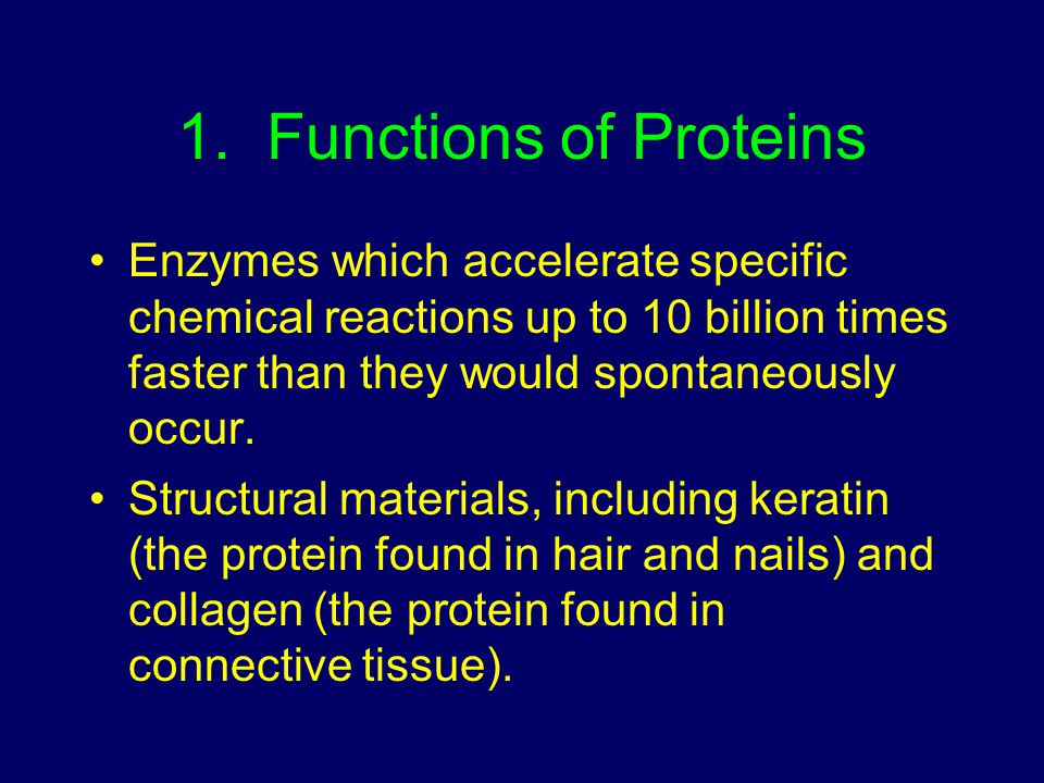 1. Functions of Proteins Enzymes which accelerate specific chemical reactions up to 10 billion times faster than they would spontaneously occur. Struc