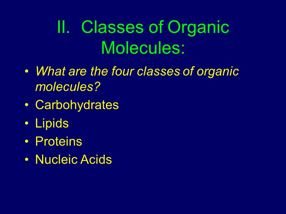 II. Classes of Organic Molecules: What are the four classes of organic molecules? Carbohydrates Lipids Proteins Nucleic Acids