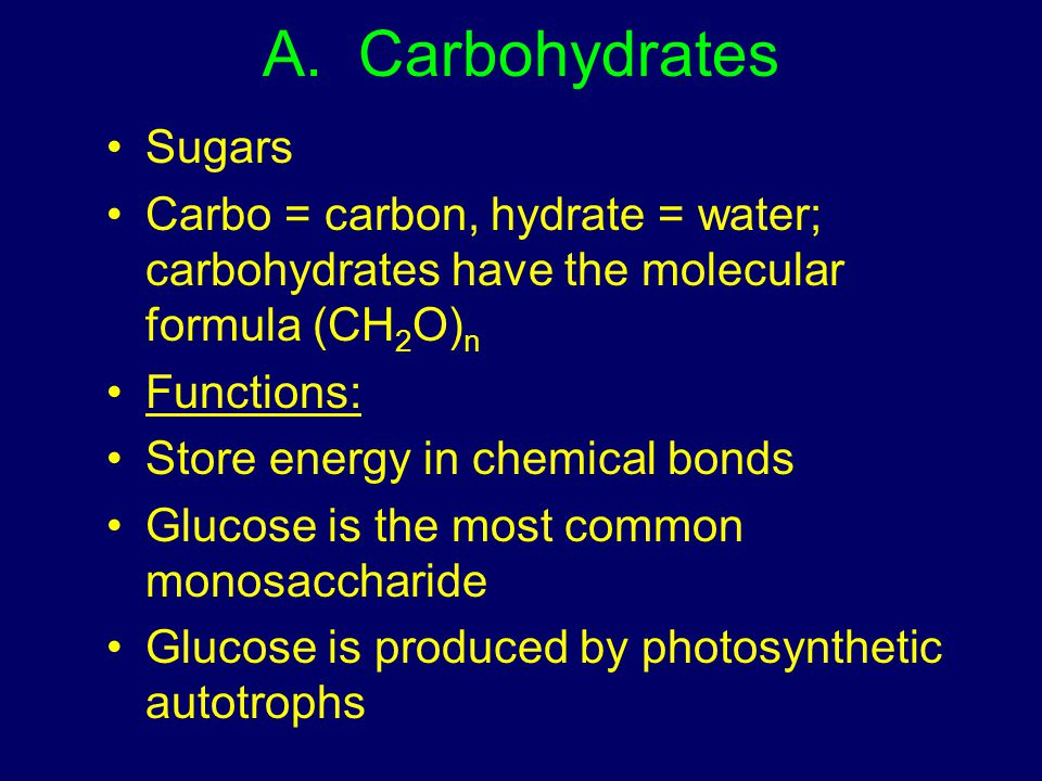 A. Carbohydrates Sugars Carbo = carbon, hydrate = water; carbohydrates have the molecular formula (CH 2 O) n Functions: Store energy in chemical bonds