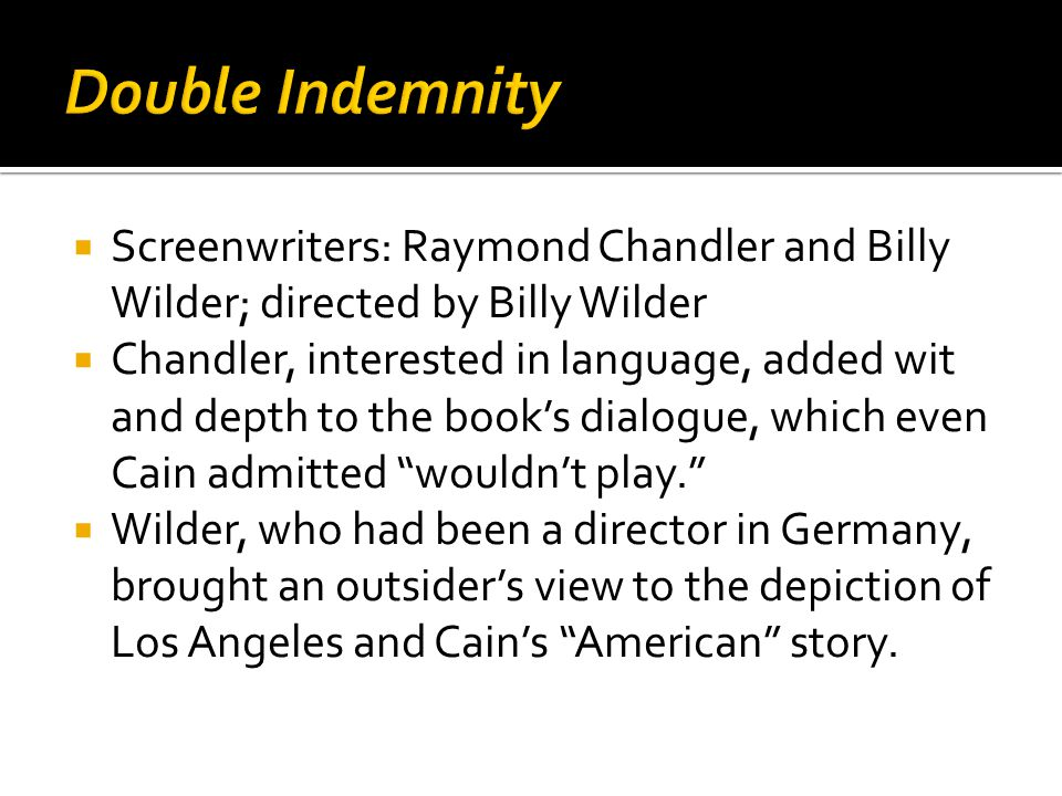  Screenwriters: Raymond Chandler and Billy Wilder; directed by Billy Wilder  Chandler, interested in language, added wit and depth to the book's dialogue, which even Cain admitted wouldn't play.  Wilder, who had been a director in Germany, brought an outsider's view to the depiction of Los Angeles and Cain's American story.