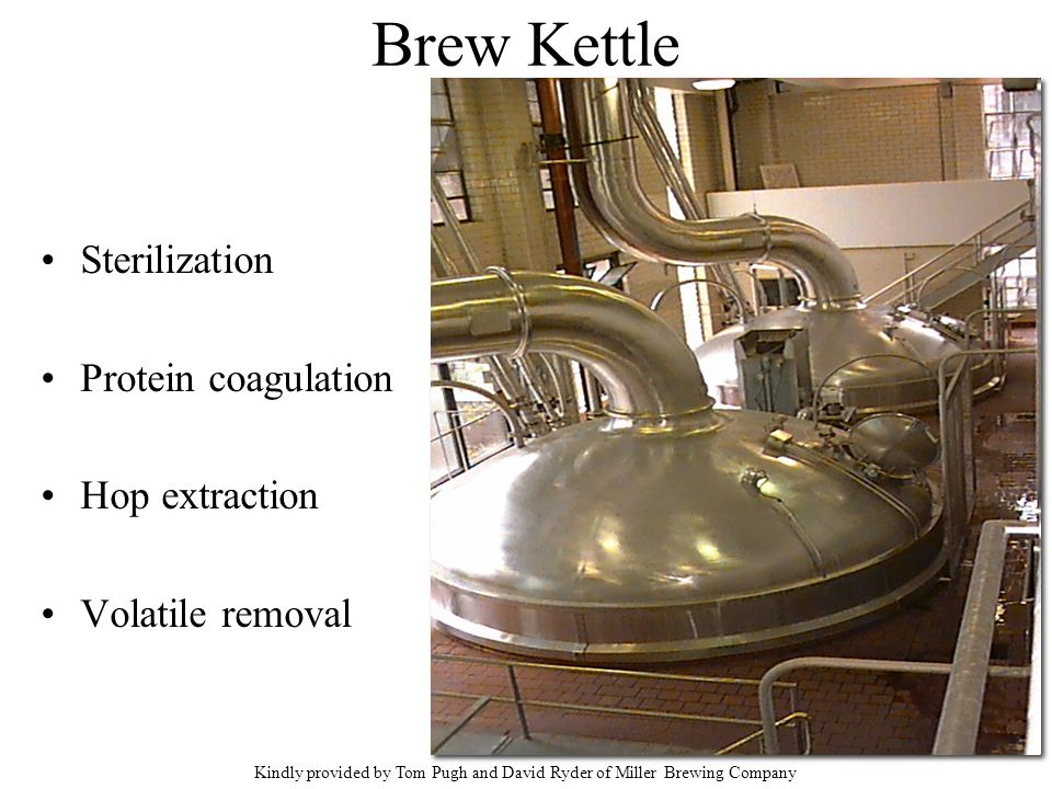 Brew Kettle Sterilization Protein coagulation Hop extraction Volatile removal Kindly provided by Tom Pugh and David Ryder of Miller Brewing Company
