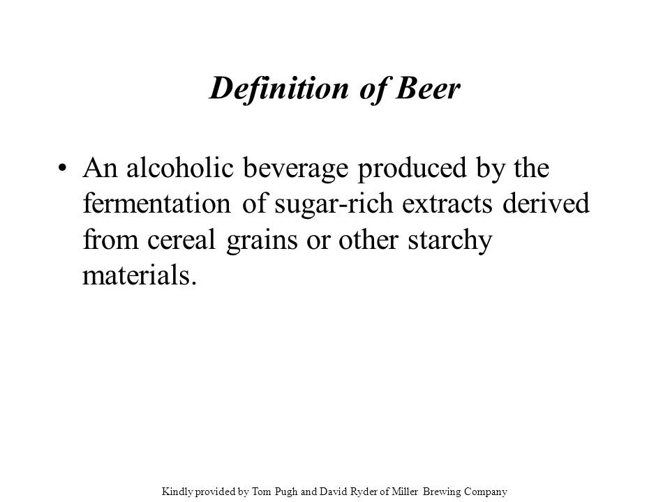 Definition of Beer An alcoholic beverage produced by the fermentation of sugar-rich extracts derived from cereal grains or other starchy materials. Ki