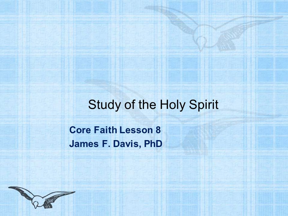 Study of the Holy Spirit Core Faith Lesson 8 James F. Davis, PhD