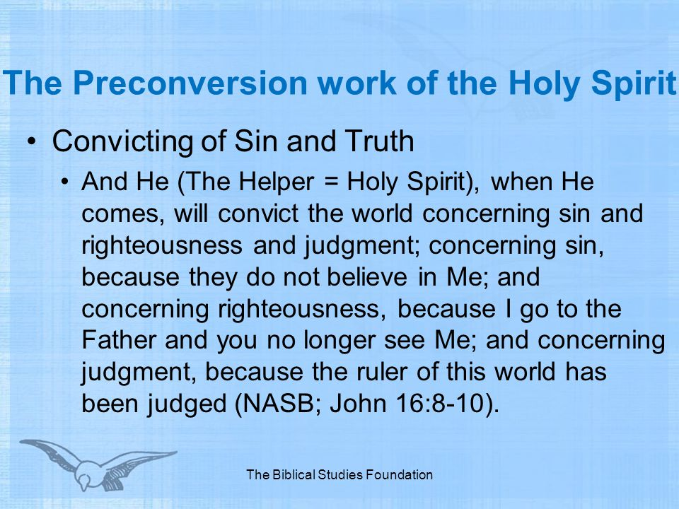 The Preconversion work of the Holy Spirit Convicting of Sin and Truth And He (The Helper = Holy Spirit), when He comes, will convict the world concern