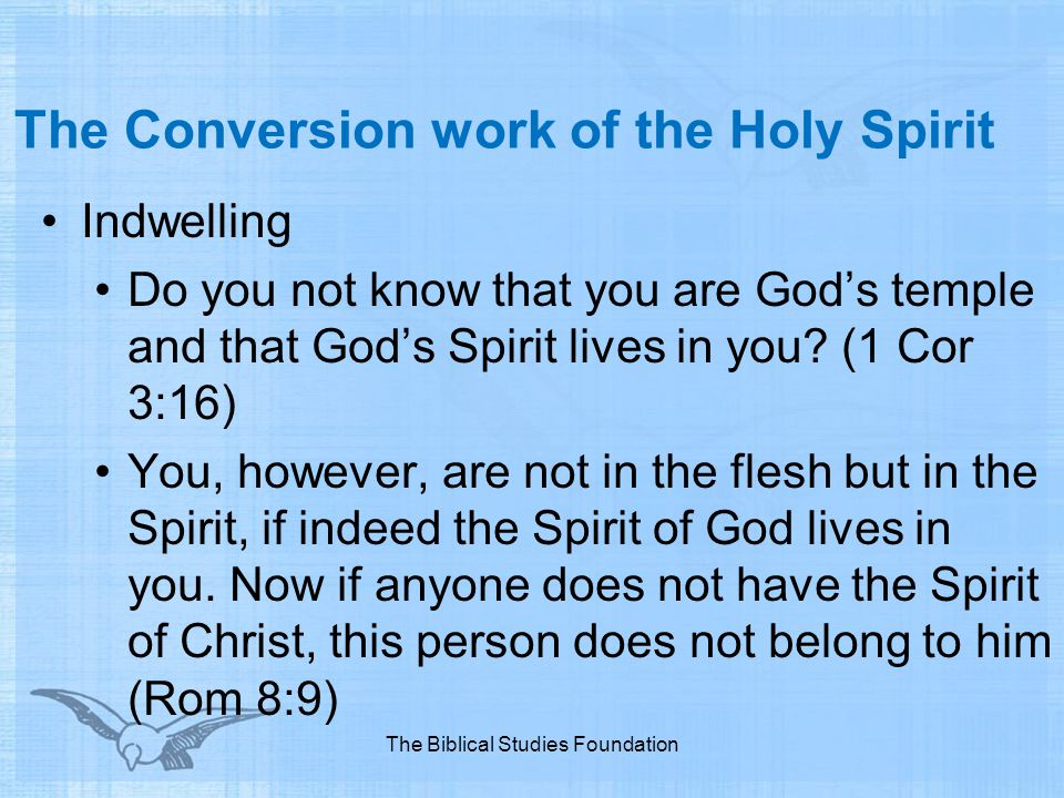 The Conversion work of the Holy Spirit Indwelling Do you not know that you are God's temple and that God's Spirit lives in you? (1 Cor 3:16) You, howe