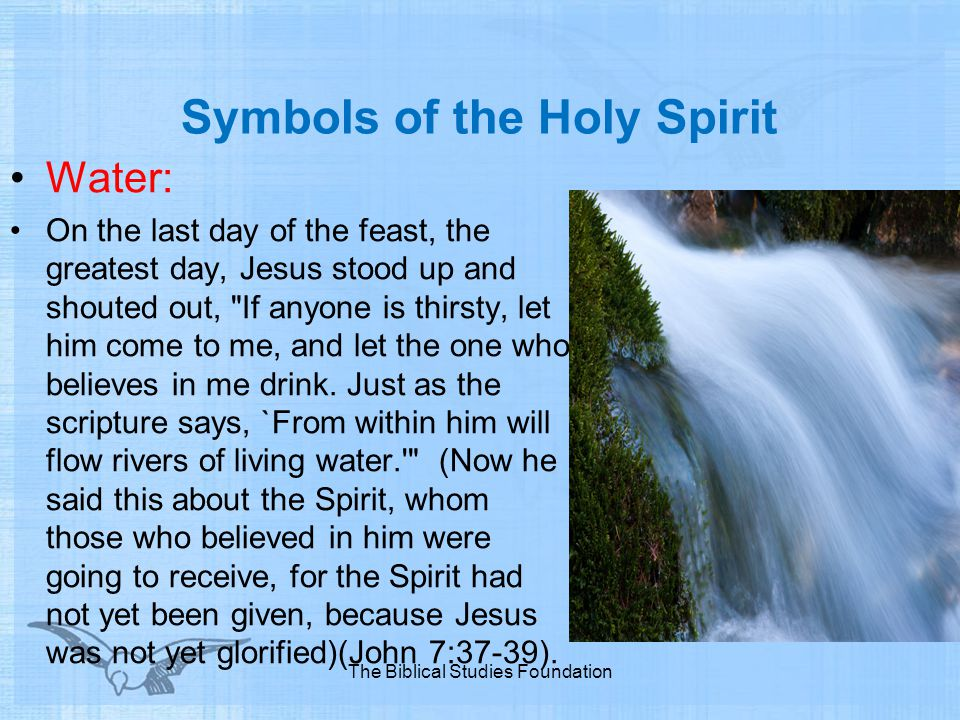 Symbols of the Holy Spirit Water: On the last day of the feast, the greatest day, Jesus stood up and shouted out,