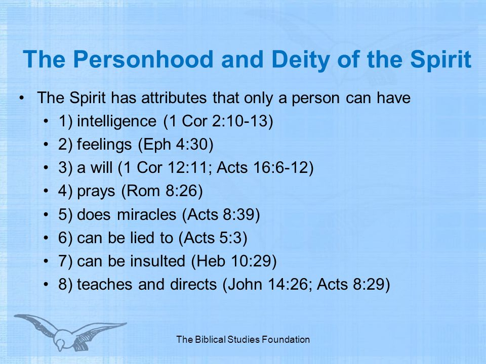 The Personhood and Deity of the Spirit The Spirit has attributes that only a person can have 1) intelligence (1 Cor 2:10-13) 2) feelings (Eph 4:30) 3)