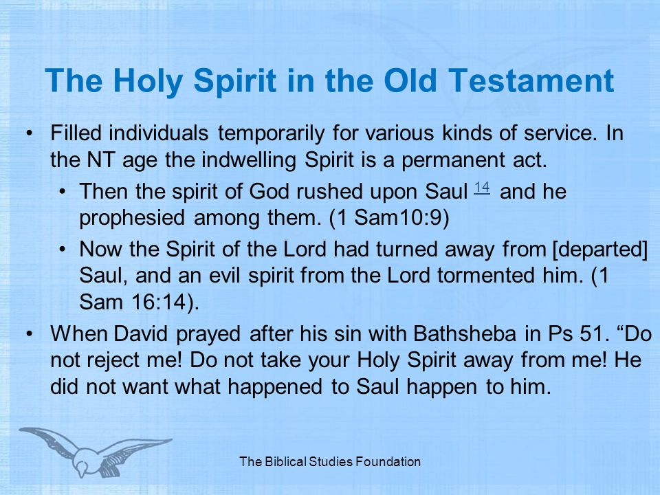 The Holy Spirit in the Old Testament Filled individuals temporarily for various kinds of service. In the NT age the indwelling Spirit is a permanent a