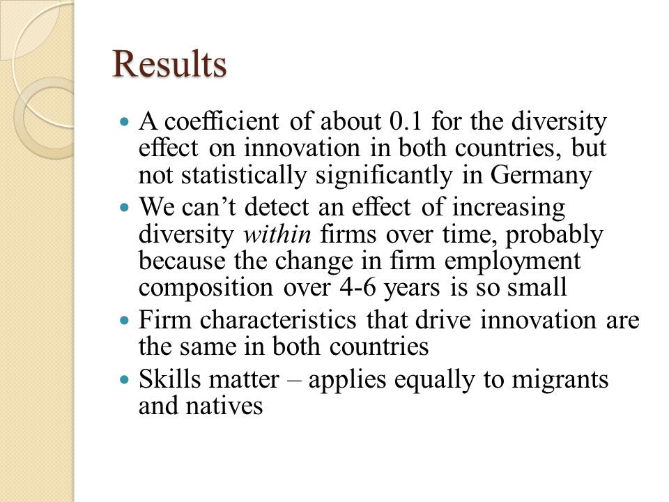 Results A coefficient of about 0.1 for the diversity effect on innovation in both countries, but not statistically significantly in Germany We can't detect an effect of increasing diversity within firms over time, probably because the change in firm employment composition over 4-6 years is so small Firm characteristics that drive innovation are the same in both countries Skills matter – applies equally to migrants and natives