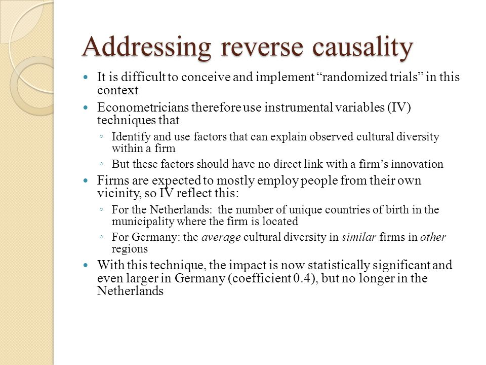 Addressing reverse causality It is difficult to conceive and implement randomized trials in this context Econometricians therefore use instrumental variables (IV) techniques that ◦ Identify and use factors that can explain observed cultural diversity within a firm ◦ But these factors should have no direct link with a firm's innovation Firms are expected to mostly employ people from their own vicinity, so IV reflect this: ◦ For the Netherlands: the number of unique countries of birth in the municipality where the firm is located ◦ For Germany: the average cultural diversity in similar firms in other regions With this technique, the impact is now statistically significant and even larger in Germany (coefficient 0.4), but no longer in the Netherlands